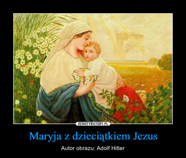 Maryja z dzieciątkiem Jezus – Autor obrazu: Adolf Hitler