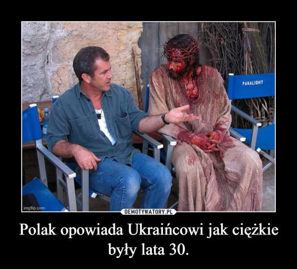 Polak opowiada Ukraińcowi jak ciężkie były lata 30. –