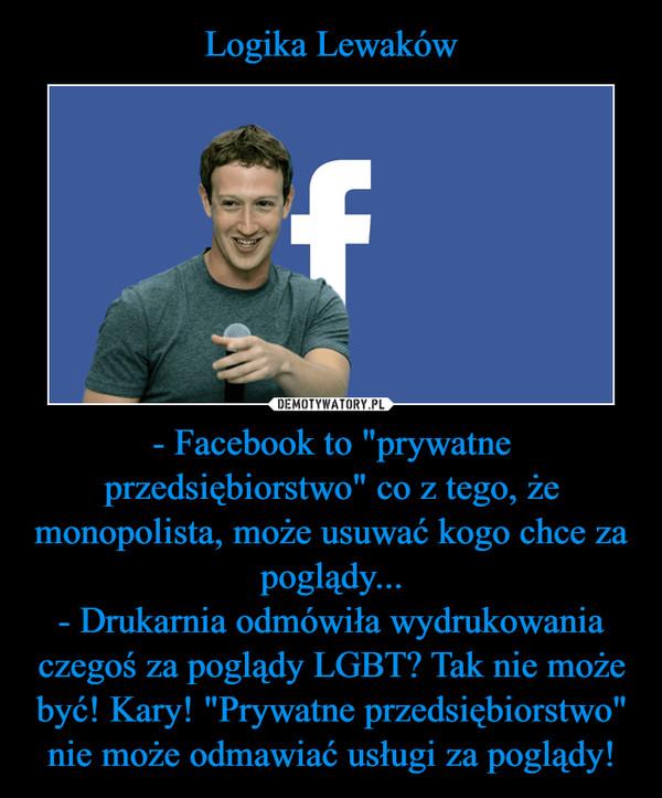 """- Facebook to """"prywatne przedsiębiorstwo"""" co z tego, że monopolista, może usuwać kogo chce za poglądy...- Drukarnia odmówiła wydrukowania czegoś za poglądy LGBT? Tak nie może być! Kary! """"Prywatne przedsiębiorstwo"""" nie może odmawiać usługi za poglądy! –"""