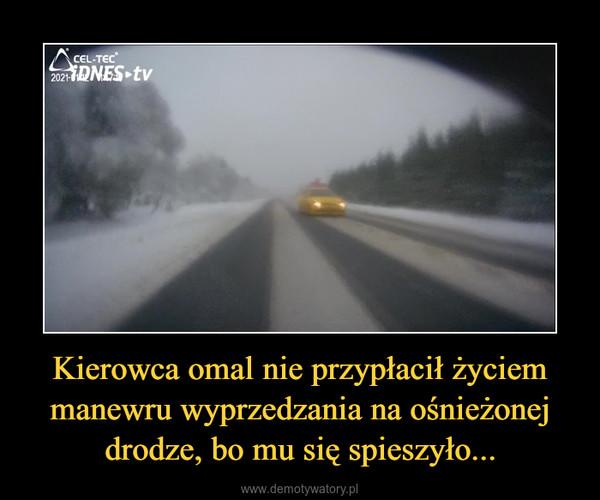 Kierowca omal nie przypłacił życiem manewru wyprzedzania na ośnieżonej drodze, bo mu się spieszyło... –