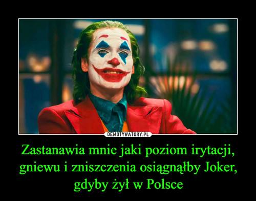 Zastanawia mnie jaki poziom irytacji, gniewu i zniszczenia osiągnąłby Joker, gdyby żył w Polsce