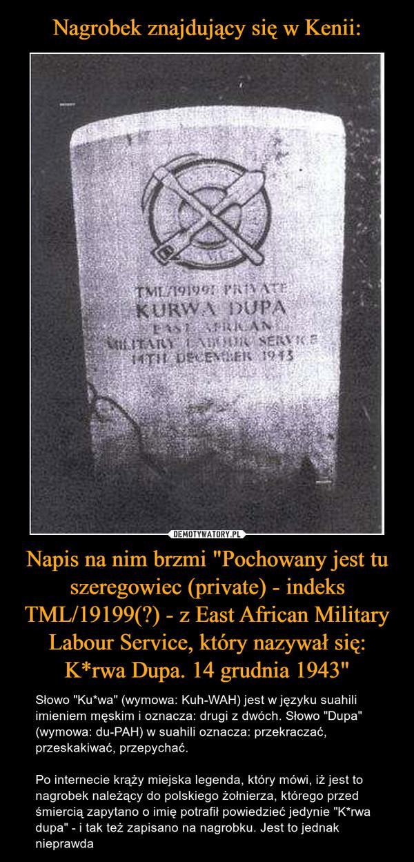 """Napis na nim brzmi """"Pochowany jest tu szeregowiec (private) - indeks TML/19199(?) - z East African Military Labour Service, który nazywał się: K*rwa Dupa. 14 grudnia 1943"""" – Słowo """"Ku*wa"""" (wymowa: Kuh-WAH) jest w języku suahili imieniem męskim i oznacza: drugi z dwóch. Słowo """"Dupa"""" (wymowa: du-PAH) w suahili oznacza: przekraczać, przeskakiwać, przepychać.Po internecie krąży miejska legenda, który mówi, iż jest to nagrobek należący do polskiego żołnierza, którego przed śmiercią zapytano o imię potrafił powiedzieć jedynie """"K*rwa dupa"""" - i tak też zapisano na nagrobku. Jest to jednak nieprawda"""