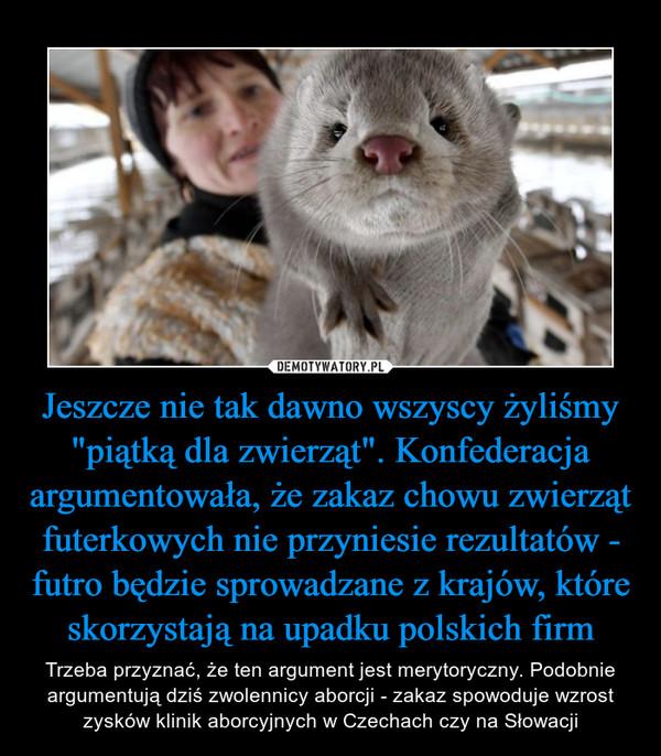 """Jeszcze nie tak dawno wszyscy żyliśmy """"piątką dla zwierząt"""". Konfederacja argumentowała, że zakaz chowu zwierząt futerkowych nie przyniesie rezultatów - futro będzie sprowadzane z krajów, które skorzystają na upadku polskich firm – Trzeba przyznać, że ten argument jest merytoryczny. Podobnie argumentują dziś zwolennicy aborcji - zakaz spowoduje wzrost zysków klinik aborcyjnych w Czechach czy na Słowacji"""