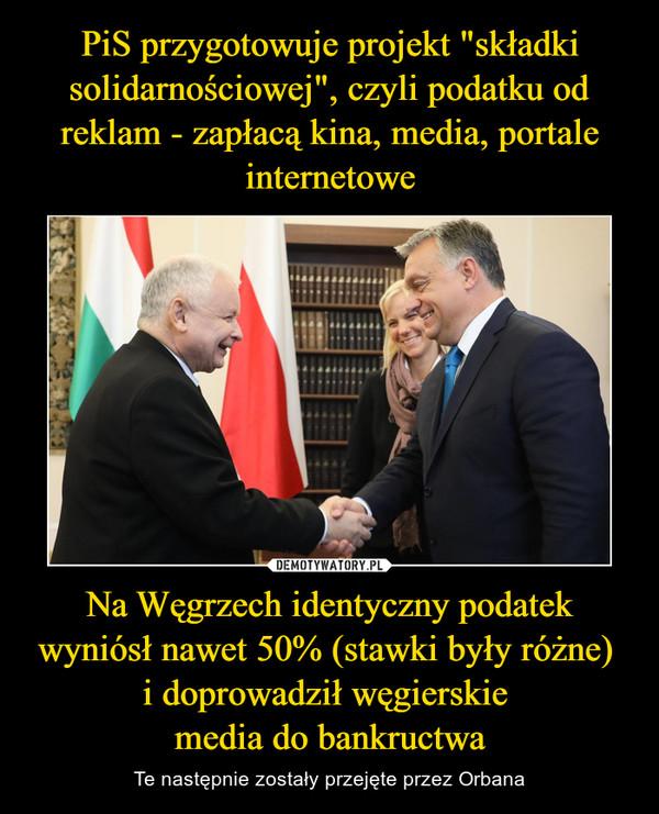 Na Węgrzech identyczny podatek wyniósł nawet 50% (stawki były różne) i doprowadził węgierskie media do bankructwa – Te następnie zostały przejęte przez Orbana