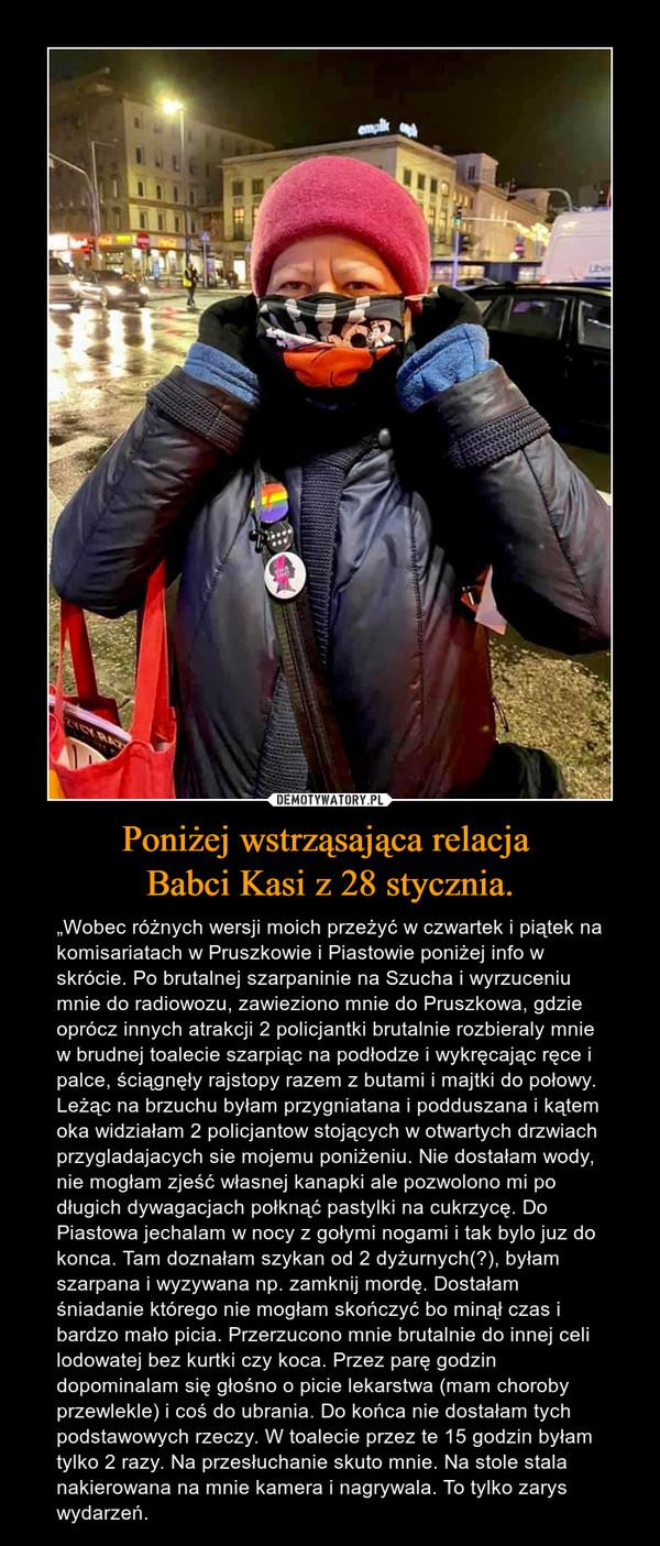 """Poniżej wstrząsająca relacja Babci Kasi z 28 stycznia. – """"Wobec różnych wersji moich przeżyć w czwartek i piątek na komisariatach w Pruszkowie i Piastowie poniżej info w skrócie. Po brutalnej szarpaninie na Szucha i wyrzuceniu mnie do radiowozu, zawieziono mnie do Pruszkowa, gdzie oprócz innych atrakcji 2 policjantki brutalnie rozbieraly mnie w brudnej toalecie szarpiąc na podłodze i wykręcając ręce i palce, ściągnęły rajstopy razem z butami i majtki do połowy. Leżąc na brzuchu byłam przygniatana i podduszana i kątem oka widziałam 2 policjantow stojących w otwartych drzwiach przygladajacych sie mojemu poniżeniu. Nie dostałam wody, nie mogłam zjeść własnej kanapki ale pozwolono mi po długich dywagacjach połknąć pastylki na cukrzycę. Do Piastowa jechalam w nocy z gołymi nogami i tak bylo juz do konca. Tam doznałam szykan od 2 dyżurnych(?), byłam szarpana i wyzywana np. zamknij mordę. Dostałam śniadanie którego nie mogłam skończyć bo minął czas i bardzo mało picia. Przerzucono mnie brutalnie do innej celi lodowatej bez kurtki czy koca. Przez parę godzin dopominalam się głośno o picie lekarstwa (mam choroby przewlekle) i coś do ubrania. Do końca nie dostałam tych podstawowych rzeczy. W toalecie przez te 15 godzin byłam tylko 2 razy. Na przesłuchanie skuto mnie. Na stole stala nakierowana na mnie kamera i nagrywala. To tylko zarys wydarzeń."""