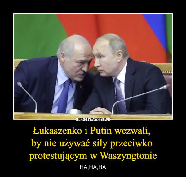 Łukaszenko i Putin wezwali, by nie używać siły przeciwko protestującym w Waszyngtonie – HA,HA,HA