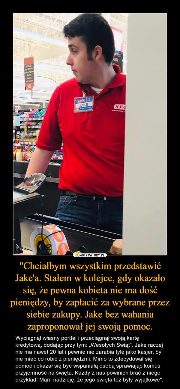"""""""Chciałbym wszystkim przedstawić Jake'a. Stałem w kolejce, gdy okazało się, że pewna kobieta nie ma dość pieniędzy, by zapłacić za wybrane przez siebie zakupy. Jake bez wahania zaproponował jej swoją pomoc. – Wyciągnął własny portfel i przeciągnął swoją kartę kredytową, dodając przy tym: """"Wesołych Świąt"""". Jake raczej nie ma nawet 20 lat i pewnie nie zarabia tyle jako kasjer, by nie mieć co robić z pieniędzmi. Mimo to zdecydował się pomóc i okazał się być wspaniałą osobą sprawiając komuś przyjemność na święta. Każdy z nas powinien brać z niego przykład! Mam nadzieję, że jego święta też były wyjątkowe""""."""