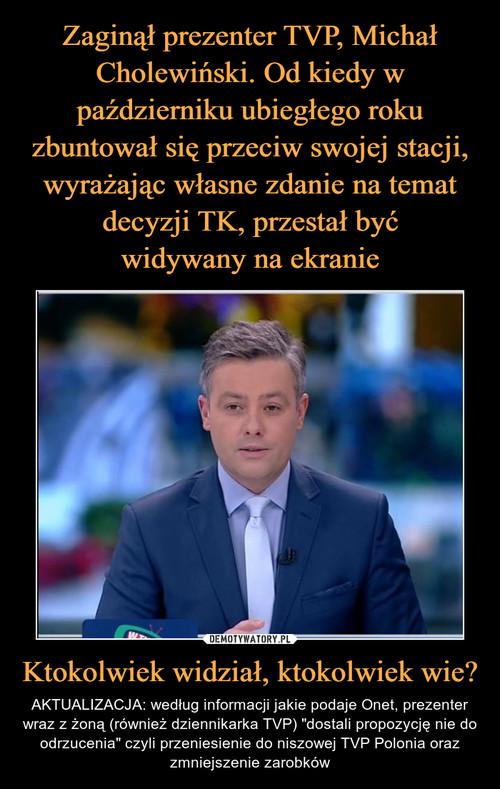 Zaginął prezenter TVP, Michał Cholewiński. Od kiedy w październiku ubiegłego roku zbuntował się przeciw swojej stacji, wyrażając własne zdanie na temat decyzji TK, przestał być widywany na ekranie Ktokolwiek widział, ktokolwiek wie?