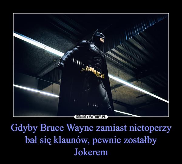 Gdyby Bruce Wayne zamiast nietoperzy bał się klaunów, pewnie zostałby Jokerem –