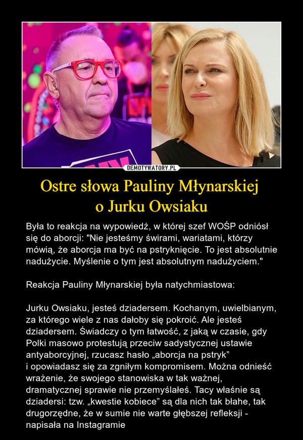 """Ostre słowa Pauliny Młynarskiej o Jurku Owsiaku – Była to reakcja na wypowiedź, w której szef WOŚP odniósł się do aborcji: """"Nie jesteśmy świrami, wariatami, którzy mówią, że aborcja ma być na pstryknięcie. To jest absolutnie nadużycie. Myślenie otym jest absolutnym nadużyciem."""" Reakcja Pauliny Młynarskiej była natychmiastowa:Jurku Owsiaku, jesteś dziadersem.Kochanym, uwielbianym, za którego wiele znas dałoby się pokroić. Ale jesteś dziadersem.Świadczy otym łatwość, zjaką wczasie, gdy Polki masowo protestują przeciw sadystycznej ustawie antyaborcyjnej, rzucasz hasło """"aborcja na pstryk"""" iopowiadasz się za zgniłym kompromisem.Można odnieść wrażenie, że swojego stanowiska wtak ważnej, dramatycznej sprawie nie przemyślałeś. Tacy właśnie są dziadersi:tzw. """"kwestie kobiece"""" są dla nich tak błahe, tak drugorzędne, że wsumie nie warte głębszej refleksji- napisała na Instagramie"""