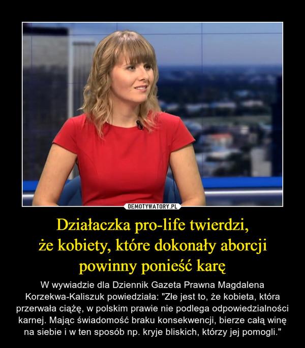 """Działaczka pro-life twierdzi,że kobiety, które dokonały aborcjipowinny ponieść karę – W wywiadzie dla Dziennik Gazeta Prawna Magdalena Korzekwa-Kaliszuk powiedziała: """"Złe jest to, że kobieta, która przerwała ciążę, w polskim prawie nie podlega odpowiedzialności karnej. Mając świadomość braku konsekwencji, bierze całą winę na siebie i w ten sposób np. kryje bliskich, którzy jej pomogli."""""""