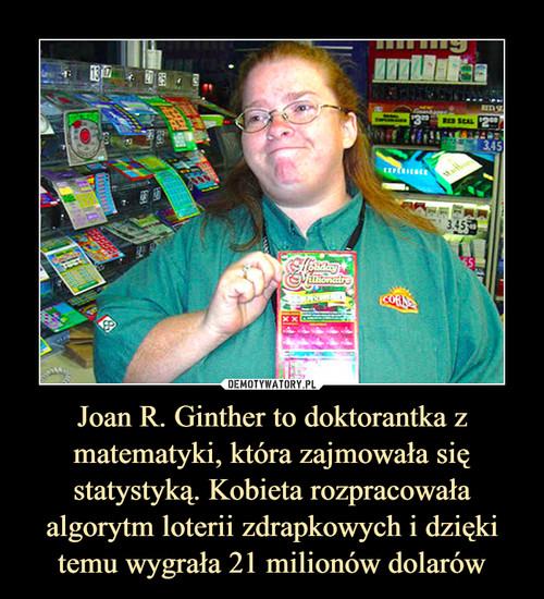 Joan R. Ginther to doktorantka z matematyki, która zajmowała się statystyką. Kobieta rozpracowała algorytm loterii zdrapkowych i dzięki temu wygrała 21 milionów dolarów