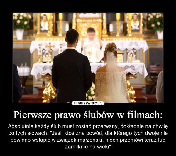 """Pierwsze prawo ślubów w filmach: – Absolutnie każdy ślub musi zostać przerwany, dokładnie na chwilę po tych słowach: """"Jeśli ktoś zna powód, dla którego tych dwoje nie powinno wstąpić w związek małżeński, niech przemówi teraz lub zamilknie na wieki"""""""