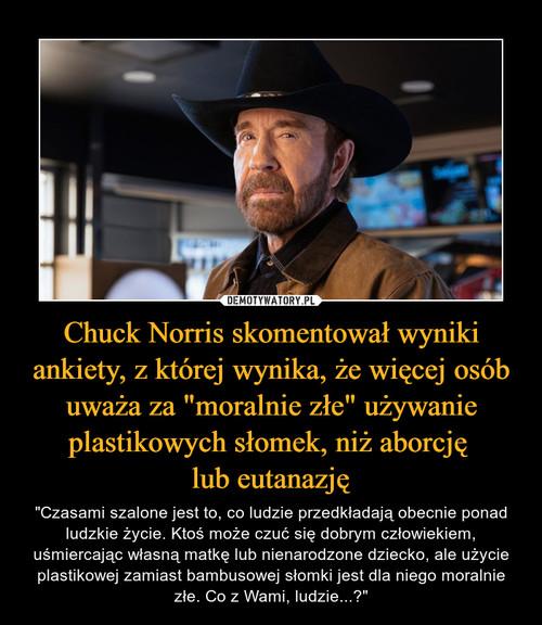 """Chuck Norris skomentował wyniki ankiety, z której wynika, że więcej osób uważa za """"moralnie złe"""" używanie plastikowych słomek, niż aborcję  lub eutanazję"""