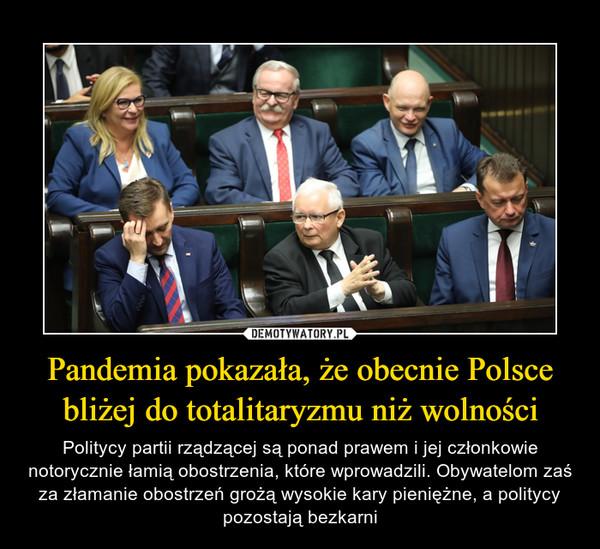 Pandemia pokazała, że obecnie Polsce bliżej do totalitaryzmu niż wolności – Politycy partii rządzącej są ponad prawem i jej członkowie notorycznie łamią obostrzenia, które wprowadzili. Obywatelom zaś za złamanie obostrzeń grożą wysokie kary pieniężne, a politycy pozostają bezkarni