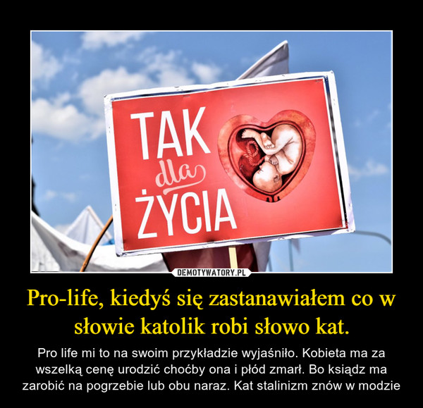 Pro-life, kiedyś się zastanawiałem co w słowie katolik robi słowo kat. – Pro life mi to na swoim przykładzie wyjaśniło. Kobieta ma za wszelką cenę urodzić choćby ona i płód zmarł. Bo ksiądz ma zarobić na pogrzebie lub obu naraz. Kat stalinizm znów w modzie