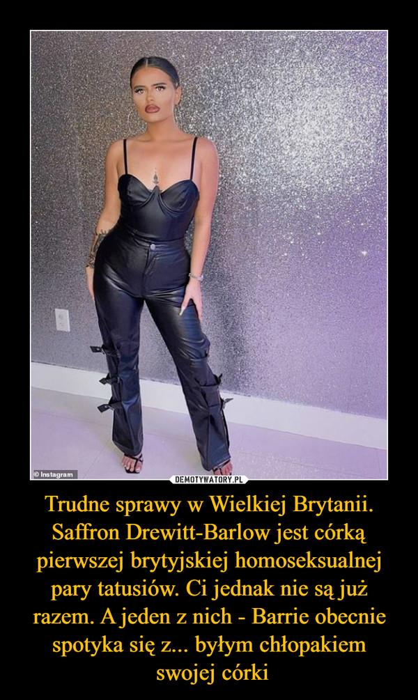 Trudne sprawy w Wielkiej Brytanii. Saffron Drewitt-Barlow jest córką pierwszej brytyjskiej homoseksualnej pary tatusiów. Ci jednak nie są już razem. A jeden z nich - Barrie obecnie spotyka się z... byłym chłopakiem swojej córki –