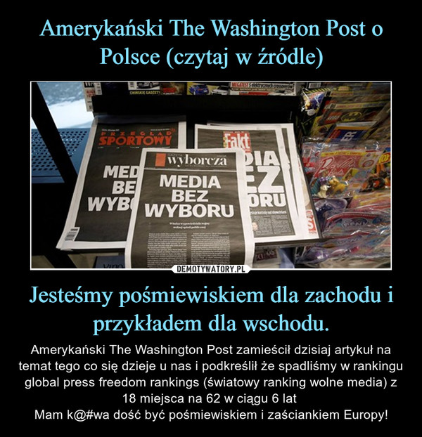 Jesteśmy pośmiewiskiem dla zachodu i przykładem dla wschodu. – Amerykański The Washington Post zamieścił dzisiaj artykuł na temat tego co się dzieje u nas i podkreślił że spadliśmy w rankingu global press freedom rankings (światowy ranking wolne media) z 18 miejsca na 62 w ciągu 6 lat Mam k@#wa dość być pośmiewiskiem i zaściankiem Europy!