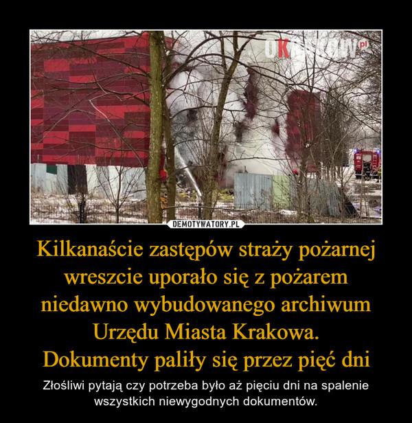 Kilkanaście zastępów straży pożarnej wreszcie uporało się z pożaremniedawno wybudowanego archiwumUrzędu Miasta Krakowa.Dokumenty paliły się przez pięć dni – Złośliwi pytają czy potrzeba było aż pięciu dni na spalenie wszystkich niewygodnych dokumentów.