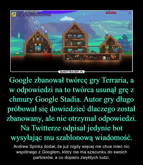 Google zbanował twórcę gry Terraria, a w odpowiedzi na to twórca usunął grę z chmury Google Stadia. Autor gry długo próbował się dowiedzieć dlaczego został zbanowany, ale nie otrzymał odpowiedzi. Na Twitterze odpisał jedynie bot wysyłając mu szablonową wiadomość. – Andrew Spinks dodał, że już nigdy więcej nie chce mieć nic wspólnego z Googlem, który nie ma szacunku do swoich partnerów, a co dopiero zwykłych ludzi.