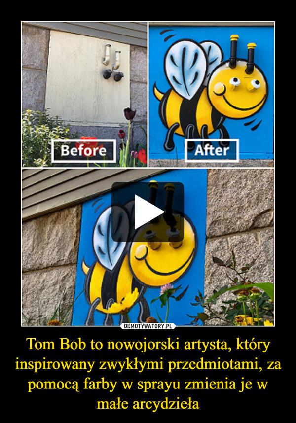 Tom Bob to nowojorski artysta, który inspirowany zwykłymi przedmiotami, za pomocą farby w sprayu zmienia je w małe arcydzieła –