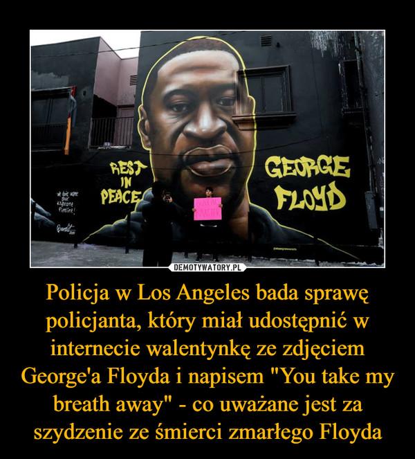 """Policja w Los Angeles bada sprawę policjanta, który miał udostępnić w internecie walentynkę ze zdjęciem George'a Floyda i napisem """"You take my breath away"""" - co uważane jest za szydzenie ze śmierci zmarłego Floyda –"""