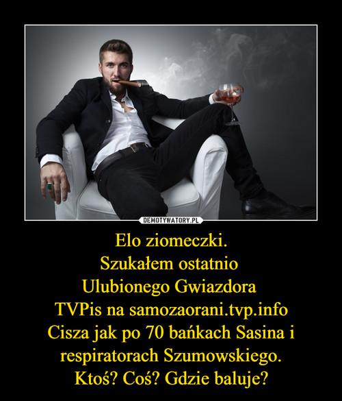 Elo ziomeczki. Szukałem ostatnio  Ulubionego Gwiazdora  TVPis na samozaorani.tvp.info Cisza jak po 70 bańkach Sasina i respiratorach Szumowskiego. Ktoś? Coś? Gdzie baluje?