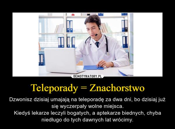 Teleporady = Znachorstwo – Dzwonisz dzisiaj umajają na teleporadę za dwa dni, bo dzisiaj już się wyczerpały wolne miejsca.Kiedyś lekarze leczyli bogatych, a aptekarze biednych, chyba niedługo do tych dawnych lat wrócimy.