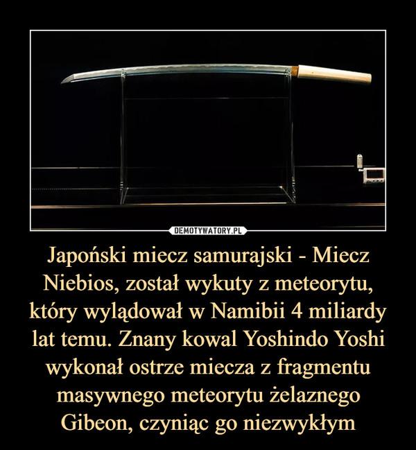 Japoński miecz samurajski - Miecz Niebios, został wykuty z meteorytu, który wylądował w Namibii 4 miliardy lat temu. Znany kowal Yoshindo Yoshi wykonał ostrze miecza z fragmentu masywnego meteorytu żelaznego Gibeon, czyniąc go niezwykłym –