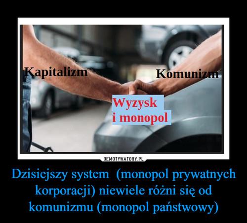 Dzisiejszy system  (monopol prywatnych korporacji) niewiele różni się od komunizmu (monopol państwowy)