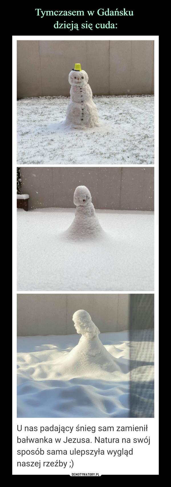 –  U nas padający śnieg sam zamieniłbałwanka w Jezusa. Natura na swójsposób sama ulepszyła wyglądnaszej rzeźby;)