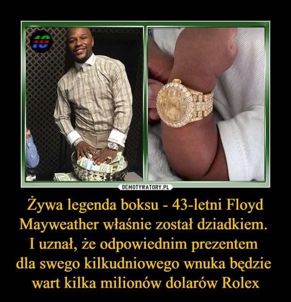 Żywa legenda boksu - 43-letni Floyd Mayweather właśnie został dziadkiem. I uznał, że odpowiednim prezentem dla swego kilkudniowego wnuka będzie wart kilka milionów dolarów Rolex –