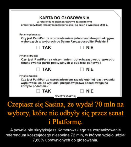 Czepiasz się Sasina, że wydał 70 mln na wybory, które nie odbyły się przez senat i Platformę.