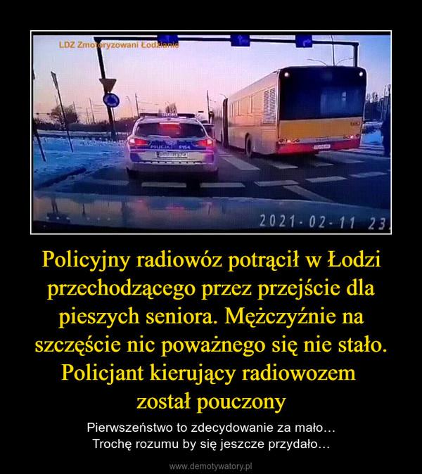Policyjny radiowóz potrącił w Łodzi przechodzącego przez przejście dla pieszych seniora. Mężczyźnie na szczęście nic poważnego się nie stało. Policjant kierujący radiowozem został pouczony – Pierwszeństwo to zdecydowanie za mało…Trochę rozumu by się jeszcze przydało…