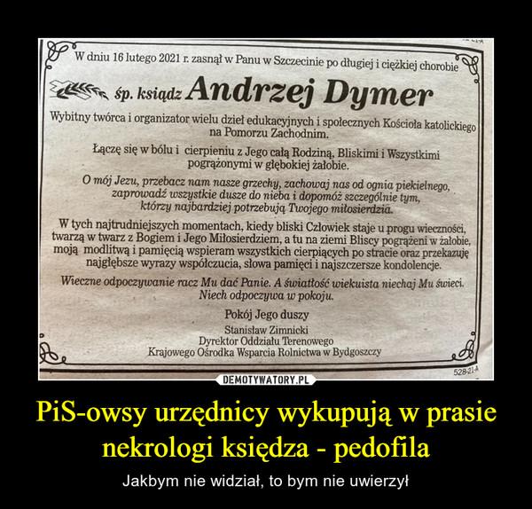 PiS-owsy urzędnicy wykupują w prasie nekrologi księdza - pedofila – Jakbym nie widział, to bym nie uwierzył W dniu 16 lutego 2021 r. zasnął w Panu w Szczecinie po długiej i ciężkiej chorobie*^ śp. ksiądzmerVybitny twórca i organizator wielu dziel edukacyjnych i społecznych Kościoła katolickiegona Pomorzu Zachodnim.Łączę się w bólu i cierpieniu z Jego całą Rodziną, Bliskimi i Wszystkimipogrążonymi w głębokiej żałobie.O mój Jezu, przebacz nam nasze grzechy, zachowaj nas od ognia piekielnego,zaprowadź wszystkie dusze do nieba i dopomóż szczególnie tym,którzy najbardziej potrzebują Twojego miiosierdzia.W tych najtrudniejszych momentach, kiedy bliski Człowiek staje u progu wieczności,twarzą w twarz z Bogiem i Jego Miłosierdziem, a tu na ziemi Bliscy pogrążeni w żałobie,moją modlitwą i pamięcią wspieram wszystkich cierpiących po stracie oraz przekazujęnajgłębsze wyrazy współczucia, słowa pamięci i najszczersze kondolencje.Wieczne odpoczywanie racz Mu dać Panie. A światłość wiekuista niechaj Mu świeci.Niech odpoczywa w pokoju.Pokój Jego duszyStanisław ZimnickiDyrektor Oddziału TterenowegoKrajowego Ośrodka Wsparcia Rolnictwa w Bydgoszczy