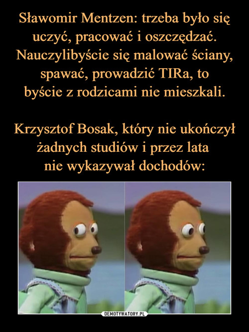 Sławomir Mentzen: trzeba było się uczyć, pracować i oszczędzać. Nauczylibyście się malować ściany, spawać, prowadzić TIRa, to byście z rodzicami nie mieszkali.  Krzysztof Bosak, który nie ukończył żadnych studiów i przez lata  nie wykazywał dochodów: