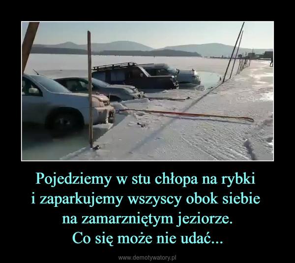 Pojedziemy w stu chłopa na rybki i zaparkujemy wszyscy obok siebie na zamarzniętym jeziorze.Co się może nie udać... –