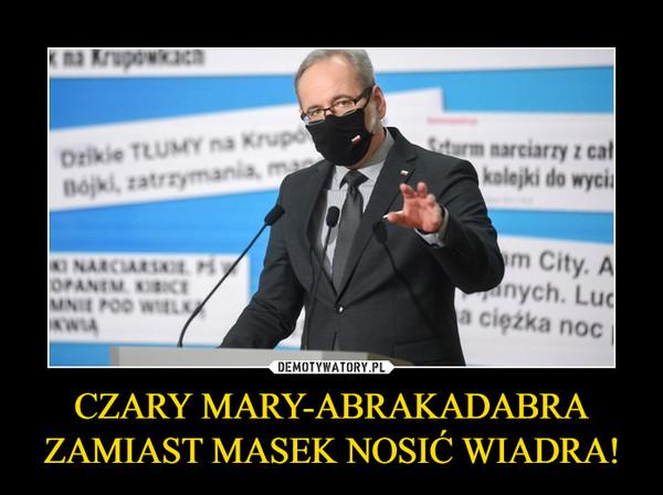 CZARY MARY-ABRAKADABRA ZAMIAST MASEK NOSIĆ WIADRA! –