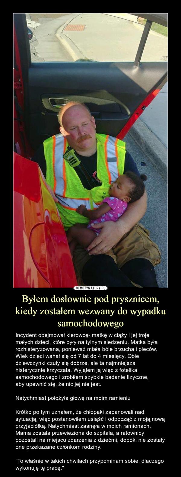 """Byłem dosłownie pod prysznicem,kiedy zostałem wezwany do wypadku samochodowego – Incydent obejmował kierowcę- matkę w ciąży i jej troje małych dzieci, które były na tylnym siedzeniu. Matka była rozhisteryzowana, ponieważ miała bóle brzucha i pleców. Wiek dzieci wahał się od 7 lat do 4 miesięcy. Obie dziewczynki czuły się dobrze, ale ta najmniejsza histerycznie krzyczała. Wyjąłem ją więc z fotelika samochodowego i zrobiłem szybkie badanie fizyczne,aby upewnić się, że nic jej nie jest.Natychmiast położyła głowę na moim ramieniuKrótko po tym uznałem, że chłopaki zapanowali nad sytuacją, więc postanowiłem usiąść i odpocząć z moją nową przyjaciółką. Natychmiast zasnęła w moich ramionach. Mama została przewieziona do szpitala, a ratownicy pozostali na miejscu zdarzenia z dziećmi, dopóki nie zostały one przekazane członkom rodziny.""""To właśnie w takich chwilach przypominam sobie, dlaczego wykonuję tę pracę."""" Incydent obejmował kierowcę- matkę w ciąży i jej troje małych dzieci, które były na tylnym siedzeniu. Matka była rozhisteryzowana, ponieważ miała bóle brzucha i pleców. Wiek dzieci wahał się od 7 lat do 4 miesięcy. Obie dziewczynki czuły się dobrze, ale ta najmniejsza histerycznie krzyczała. Wyjąłem ją więc z fotelika samochodowego i zrobiłem szybkie badanie fizyczne, aby upewnić się, że nic jej nie jest.Natychmiast położyła głowę na moim ramieniuKrótko po tym uznałem, że chłopaki zapanowali nad sytuacją, więc postanowiłem usiąść i odpocząć z moją nową przyjaciółką. Natychmiast zasnęła w moich ramionach. Mama została przewieziona do szpitala, a ratownicy pozostali na miejscu zdarzenia z dziećmi, dopóki nie zostały one przekazane członkom rodziny.""""To właśnie w takich chwilach przypominam sobie, dlaczego wykonuję tę pracę."""""""