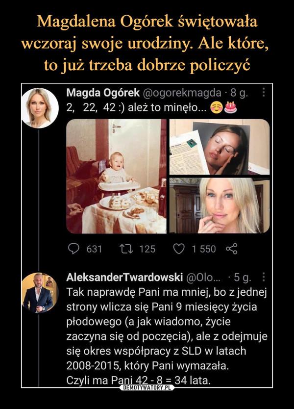 –  Magda Ogórek @ogorekmagda • 8 g.2, 22, 42 :) ależ to minęło...AleksanderTwardowski @0lo...   5 g. :Tak naprawdę Pani ma mniej, bo z jednejstrony wlicza się Pani 9 miesięcy życiapłodowego (a jak wiadomo, życiezaczyna się od poczęcia), ale z odejmujesię okres współpracy z SLD w latach2008-2015, który Pani wymazała.Czyli ma Pani 42 - 8 = 34 lata.