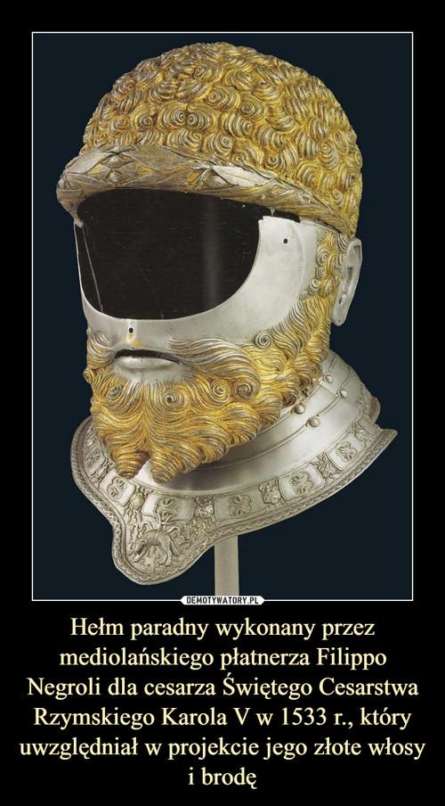 Hełm paradny wykonany przez mediolańskiego płatnerza Filippo Negroli dla cesarza Świętego Cesarstwa Rzymskiego Karola V w 1533 r., który uwzględniał w projekcie jego złote włosy i brodę