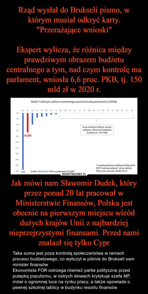 """Rząd wysłał do Brukseli pismo, w którym musiał odkryć karty. """"Przerażające wnioski""""  Ekspert wylicza, że różnica między prawdziwym obrazem budżetu centralnego a tym, nad czym kontrolę ma parlament, wniosła 6,6 proc. PKB, tj. 150 mld zł w 2020 r. Jak mówi nam Sławomir Dudek, który przez ponad 20 lat pracował w Ministerstwie Finansów, Polska jest obecnie na pierwszym miejscu wśród dużych krajów Unii z najbardziej nieprzejrzystymi finansami. Przed nami znalazł się tylko Cypr"""