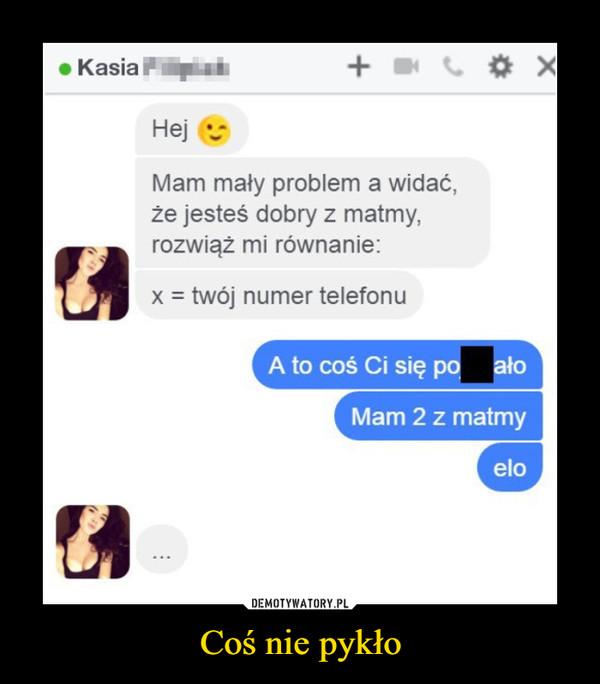 Coś nie pykło –  KasiaHejMam mały problem a widać,że jesteś dobry z matmy,rozwiąż mi równanie:x = twój numer telefonuA to coś Ci się po ałoMam 2 z matmyeloDEMOTYWATORY.PLCoś nie pykło