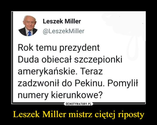 Leszek Miller mistrz ciętej riposty –  Leszek Miller@LeszekMillerRok temu prezydentDuda obiecał szczepionkiamerykańskie. Terazzadzwonił do Pekinu. Pomyliłnumery kierunkowe?