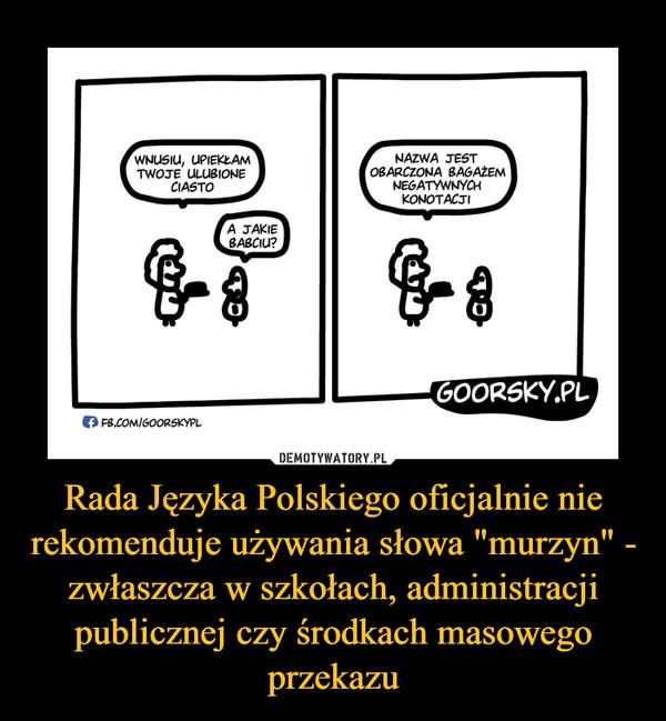 """Rada Języka Polskiego oficjalnie nie rekomenduje używania słowa """"murzyn"""" - zwłaszcza w szkołach, administracji publicznej czy środkach masowego przekazu –"""