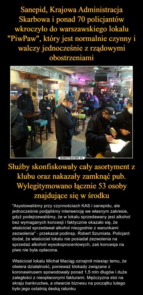 """Sanepid, Krajowa Administracja Skarbowa i ponad 70 policjantów wkroczyło do warszawskiego lokalu """"PiwPaw"""", który jest normalnie czynny i walczy jednocześnie z rządowymi obostrzeniami Służby skonfiskowały cały asortyment z klubu oraz nakazały zamknąć pub. Wylegitymowano łącznie 53 osoby znajdujące się w środku"""