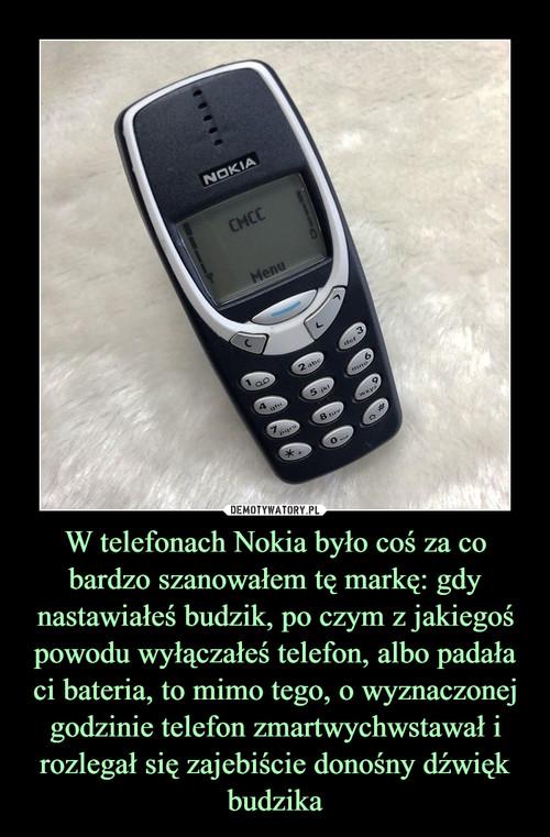 W telefonach Nokia było coś za co bardzo szanowałem tę markę: gdy nastawiałeś budzik, po czym z jakiegoś powodu wyłączałeś telefon, albo padała ci bateria, to mimo tego, o wyznaczonej godzinie telefon zmartwychwstawał i rozlegał się zajebiście donośny dźwięk budzika