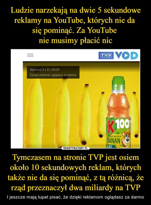 Tymczasem na stronie TVP jest osiem około 10 sekundowych reklam, których także nie da się pominąć, z tą różnicą, że rząd przeznaczył dwa miliardy na TVP – I jeszcze mają tupet pisać, że dzięki reklamom oglądasz za darmo