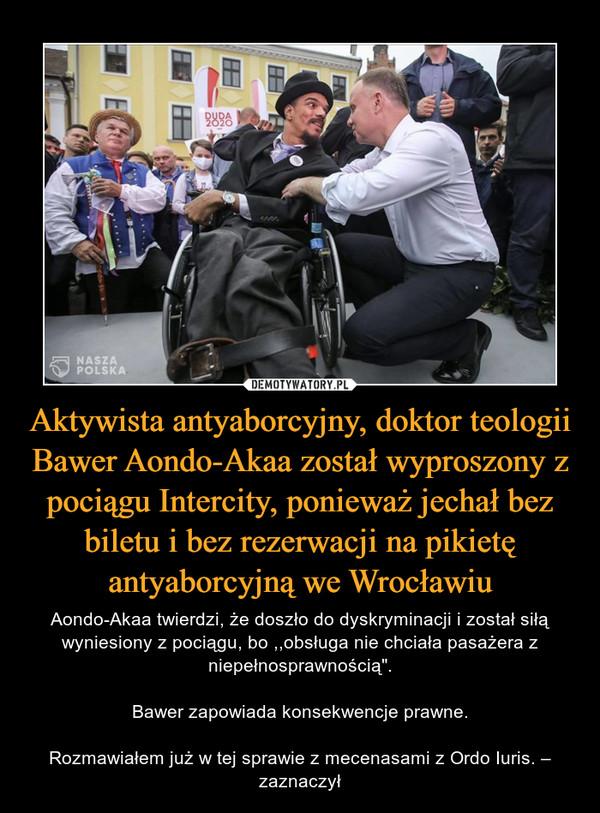 """Aktywista antyaborcyjny, doktor teologii Bawer Aondo-Akaa został wyproszony z pociągu Intercity, ponieważ jechał bez biletu i bez rezerwacji na pikietę antyaborcyjną we Wrocławiu – Aondo-Akaa twierdzi, że doszło do dyskryminacji i został siłą wyniesiony z pociągu, bo ,,obsługa nie chciała pasażera z niepełnosprawnością"""".Bawer zapowiada konsekwencje prawne.Rozmawiałem już w tej sprawie z mecenasami z Ordo Iuris. – zaznaczył"""