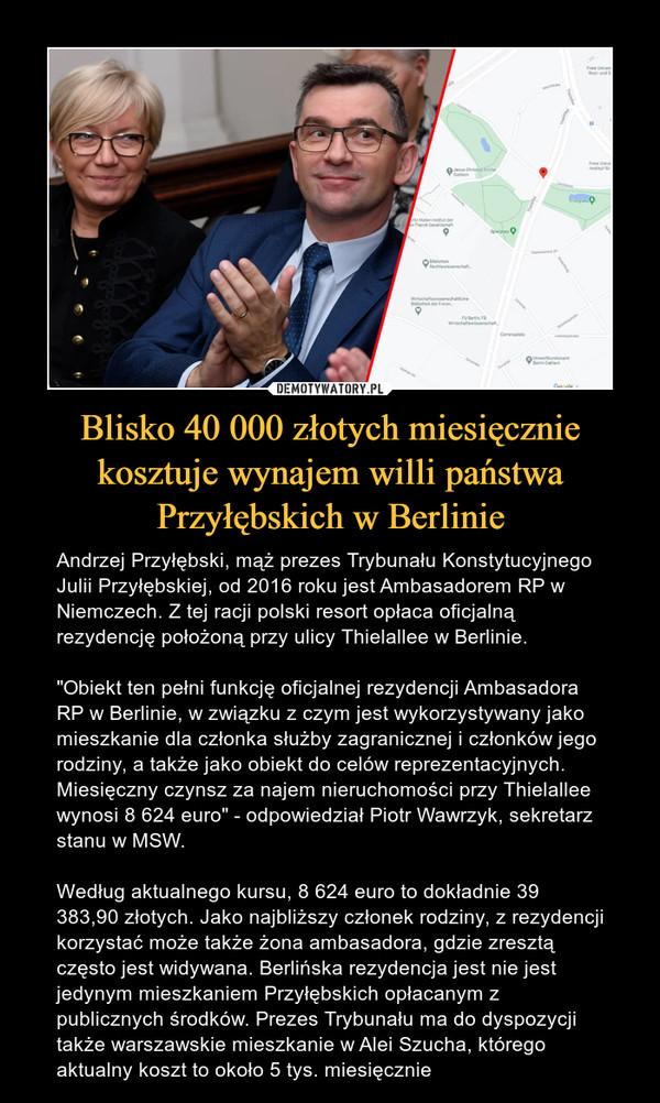 """Blisko 40 000 złotych miesięcznie kosztuje wynajem willi państwa Przyłębskich w Berlinie – Andrzej Przyłębski, mąż prezes Trybunału Konstytucyjnego Julii Przyłębskiej, od 2016 roku jest Ambasadorem RP w Niemczech. Z tej racji polski resort opłaca oficjalną rezydencję położoną przy ulicy Thielallee w Berlinie.""""Obiekt ten pełni funkcję oficjalnej rezydencji Ambasadora RP w Berlinie, w związku z czym jest wykorzystywany jako mieszkanie dla członka służby zagranicznej i członków jego rodziny, a także jako obiekt do celów reprezentacyjnych. Miesięczny czynsz za najem nieruchomości przy Thielallee wynosi 8 624 euro"""" - odpowiedział Piotr Wawrzyk, sekretarz stanu w MSW.Według aktualnego kursu, 8 624 euro to dokładnie 39 383,90 złotych. Jako najbliższy członek rodziny, z rezydencji korzystać może także żona ambasadora, gdzie zresztą często jest widywana. Berlińska rezydencja jest nie jest jedynym mieszkaniem Przyłębskich opłacanym z publicznych środków. Prezes Trybunału ma do dyspozycji także warszawskie mieszkanie w Alei Szucha, którego aktualny koszt to około 5 tys. miesięcznie"""